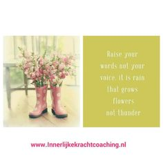 Raise your words not your voice. It is rain that grows flowers not thunder. Innerlijkekrachtcoaching