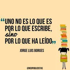 """""""Uno no es por lo que escribe, sino por lo que ha leído"""" Jose Luis Borges"""