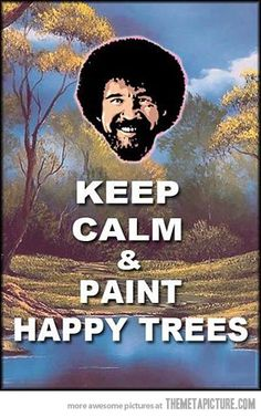 Keep on painting those li'l darn happy trees no matter if they look like they are frowning or not when you get done!  Just turn the painting upside down if you have to, and paint leaves on those frickin' little happy roots!  No one will ever know!