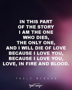 "6 Classic Love Poems Guaranteed To Make Her Fall For You  ""In this part of the story I am the one who dies, the only one, and I will die of love because I love you, because I love you, love, in fire and blood.""  - Pablo Neruda"