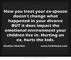How you treat your ex-spouse doesn't change what happened in your divorce BUT it does impact the emotional environment your children live in. Hurting an ex, hurts the kids.