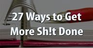27 Ways to Get More Sh!t Done. Quite possibly the most important thing Ive ever pinned.