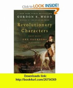 Revolutionary Characters What Made the Founders Different (9780143112082) Gordon S. Wood , ISBN-10: 0143112082  , ISBN-13: 978-0143112082