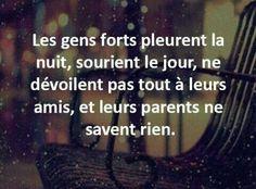 Les gens forts pleurent la nuit, sourient le jour, ne dévoilent pas tout à leurs amis, et leurs parents ne savent rien.