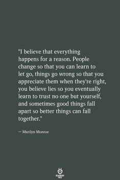 """""""I believe that everything happens for a reason. People change so that you can learn to let go, things go wrong so that you appreciate them when they're right, you believe lies so you eventually learn Letting Go Quotes, Go For It Quotes, Real Life Quotes, Be Yourself Quotes, Relationship Quotes, Quotes To Live By, Let Them Go Quotes, I Trust You Quotes, Being Real Quotes"""