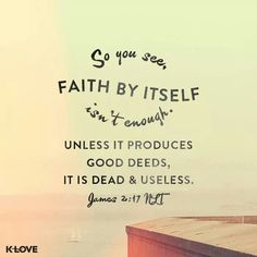 In the same way faith, if it doesn't have works, is dead by itself.  James 2:17 HCSB  http://bible.com/72/jas.2.17.HCSB