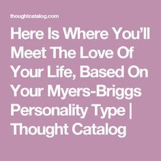 Here Is Where You'll Meet The Love Of Your Life, Based On Your Myers-Briggs Personality Type | Thought Catalog