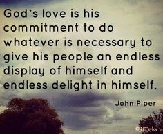 God's love is His commitment to do whatever is necessary to give His people an endless display of Himself and endless delight in Himself. ~ John Piper