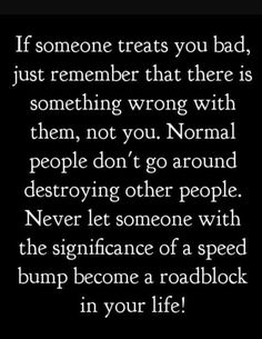 Never let someone with the significance of a speed bump become a road block in your life. That's right! Take the high road - better than that speed bump!