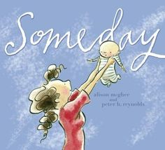 """Someday by Allison McGhee-- Elegantly written, beautifully imagined, and deeply moving without a shred of sentimentality, this picture book for all ages traces a mother's hopes and dreams for her young daughter. Moving fluidly from the not-so-distant past (""""one day"""") to the hopeful future (""""someday""""), Alison McGhee's spare, poetic text captures key moments in the life of a beloved child. *"""