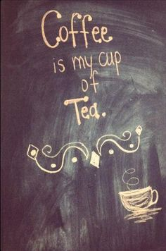 Coffee is My Cup of Tea.l love tea too.