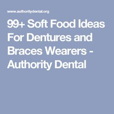 99+ Soft Food Ideas For Dentures and Braces Wearers - Authority Dental