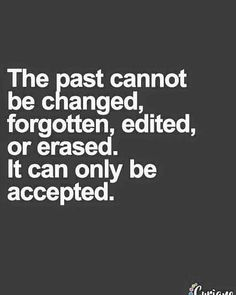 The past cannot be changed forgotten edited or erased. It can only be accepted.   Follow @Love_and_Light_Coaching on Instagram www.DinaBlas.com ----------------- You are a survivor!  Make peace with your past and start making plans for your future.  Join my exclusive FB group to gain more Clarity Confidence and Courage in your life!  Bit.ly/HealingGroup