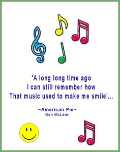 'A long, long time ago I can still remember how that music used to make me smile....  American Pie - Don McLain