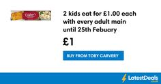 2 kids eat for £1.00 each with every adult main until 25th Febuary, £1 at Toby Carvery