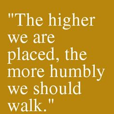 the higher we are placed, the more humbly we should walk, inspirational quotes, words to live by, motivational quotes Great Quotes, Quotes To Live By, Me Quotes, Motivational Quotes, Inspirational Quotes, Famous Quotes, Work Quotes, Mantra, Cool Words
