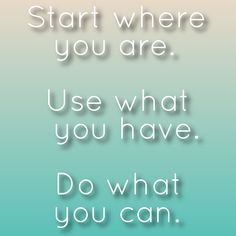 Start where your are. Use what you have. Do what you can. :) :)