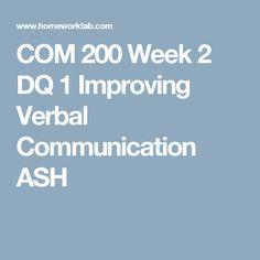 COM 200 Week 2 DQ 1 Improving Verbal Communication ASH
