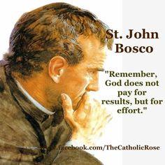 Remember, God does not pay for results, but for effort. St. John Bosco.