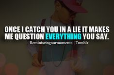 Once I catch you in a lie, it makes me question everything you say.