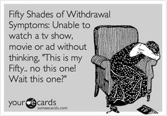 Fifty Shades of Withdrawal Symptoms: Unable to watch a tv show, movie or ad without thinking, 'This is my Fifty.. no this one! Wait this one?' Fifty Shades of Grey - E.L. James