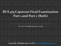.http://uopstudents.com/ BUS 475 CAPSTONE PART 1 and 2  In the subsequent weeks, students will be provided information about the business and ethics to be followed. In every week, there will be Bus 475 final exam on which students will have to appear to test their knowledge and level of understanding.