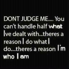 Don't Judge. There's a reason I'm who I am.