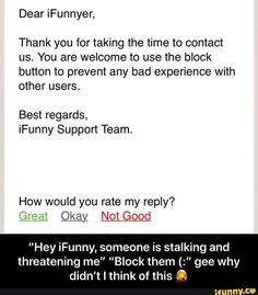 "Thank you for taking the time to contact us. You are welcome to use the block button to prevent any bad experience with other users. Best regards, iFunny Support Team. How would you rate my reply? Okay, Not Good ""Hey iFunny, someone is stalking and threatening me"" ""Block them (:"" gee why didn't I think of this © - ""Hey iFunn... #relatable #memes #taking #time #you #welcome #use #prevent #bad #experience #users #best #regards #ifunny #support #team #how #okay #not #good #hey #stalking #meme Technical Difficulties, Contact Us, Funny Relatable Memes, Popular Memes, Give It To Me, Faith, Relationship, Teaching, Button"