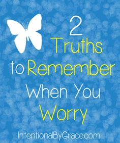 For When You Are Plagued By Worry - remember these two truths!
