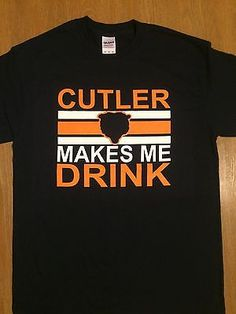 Chicago Bears Jay Cutler Makes Me Drink Funny T Shirt