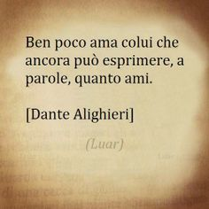 """""""He loves but little who can say and count in words, how much he loves."""" -  Dante Alighieri"""