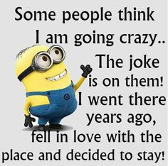 Some people think I am going crazy…The joke is on them! I went there years ago, fell in love with the place and decided to stay!