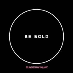 Be bold in everything you do!