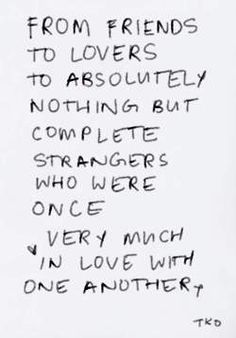 from friends to lovers to absolutely nothing but complete strangers who were once very much in love with one another
