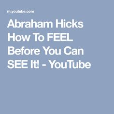Abraham Hicks How To FEEL Before You Can SEE It! - YouTube