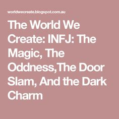 The World We Create: INFJ: The Magic, The Oddness,The Door Slam, And the Dark Charm