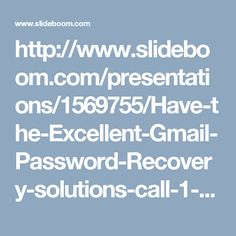 http://www.slideboom.com/presentations/1569755/Have-the-Excellent-Gmail-Password-Recovery-solutions-call-1-877-776-6261-%28toll-free%29
