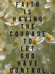 faith is having courage to let God have control.