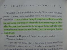 It is a curious thing, Harry, but perhaps those who are best suited to power are those who have never sought it. Those who, like you, have leadership thrust upon them, and take up the mantle because they must, and find to their own surprise that they wear it well. -Albus Dumbledore