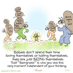 """Babies don't spend their time loving themselves or hating themselves, they are just BEING themselves. That """"Beingness"""" is who you are this very moment independent of your thinking."""