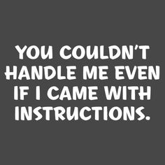 This should be a baby onesie--YOU COULDN'T HANDLE ME EVEN IF I CAME WITH INSTRUCTIONS T-SHIRT