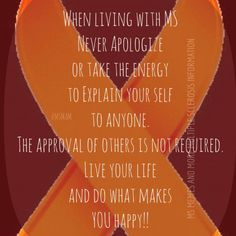 When living with MS Never Apologize or take the energy to Explain your self to anyone. The approval of others is not required. Live your life and do what makes YOU happy! MS Memes and more Multiple Sclerosis Information Multiple Sclerosis Quotes, Multiple Sclerosis Awareness, What Makes You Happy, Are You Happy, Chronic Migraines, Endometriosis, Fibromyalgia, Chronic Illness, Chronic Pain