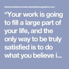 """""""Your work is going to fill a large part of your life, and the only way to be truly satisfied is to do what you believe is great work. And the only way to do great work is to love what you do."""" Do you love what you do right now?"""
