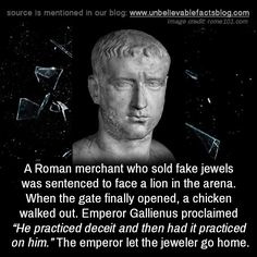 "mojave-wasteland-official:  "" unbelievable-facts:  ""A Roman merchant who sold fake jewels was sentenced to face a lion in the arena. When the gate finally opened, a chicken walked out. Emperor Gallienus proclaimed ""He practiced deceit and then had it..."