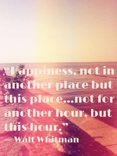 Happiness, not in another place, but this place... not for another hour, but this hour. - Walt Whitman