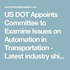 US DOT Appoints Committee to Examine Issues on Automation in Transportation - Latest industry shipping news from the Handy Shipping Guide