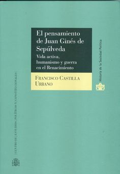 El pensamiento de Juan Ginés de Sepúlveda : vida activa, humanismo y guerra en el Renacimiento / Francisco Castilla Urbano