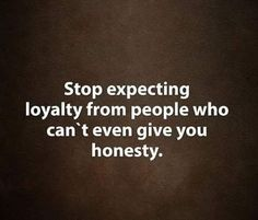 Stop expecting #loyalty from #people who can't even give you #honesty.