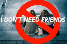I Don't Need Friends or maybe I do. My issues with making friends.