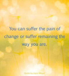 You Can Suffer the Pain of Change or Suffer Remaining the Way You Are. -- Quote by Joyce Meyer Words Of Hope, More Words, Love Doesnt Hurt, Taken Quotes, Inspirational Message, Inspiring Messages, Think Deeply, Word Up, Write It Down